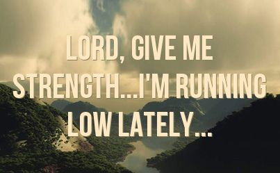 im tired lord quotes | Lord, give me strength...I'm running low lately...