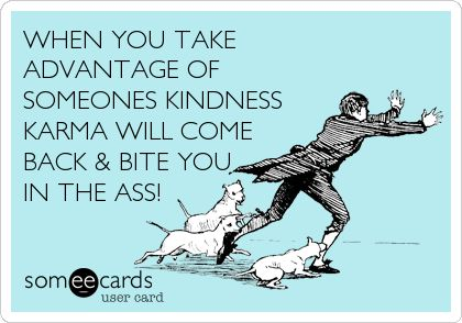 WHEN YOU TAKE ADVANTAGE OF SOMEONES KINDNESS KARMA WILL COME BACK & BITE YOU IN THE ASS!