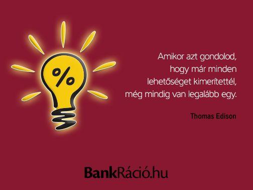 Amikor azt gondolod, hogy már minden lehetőséget kimerítettél, még mindig van legalább egy. - Thomas Edison, www.bankracio.hu idézet