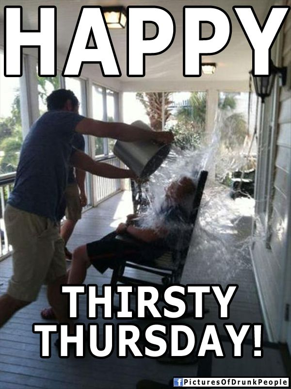 Happy Thirsty Thursday | Drunk People Memes | Pictures Of ...
