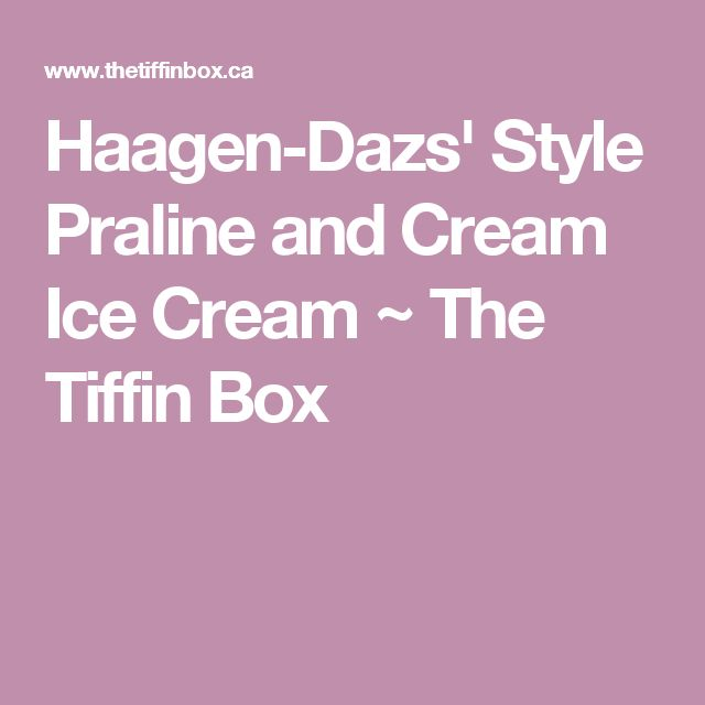Haagen-Dazs' Style Praline and Cream Ice Cream ~ The Tiffin Box