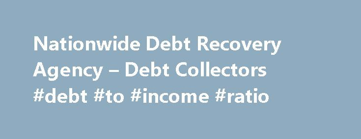 Nationwide Debt Recovery Agency – Debt Collectors #debt #to #income #ratio http://debt.remmont.com/nationwide-debt-recovery-agency-debt-collectors-debt-to-income-ratio/  #debt agency # Nationwide Commercial Debt Recovery Collection Agency P J are a debt recovery agency established over 25 years ago and during that time we have built a client base of more than 25,000 satisfied customers. We offer what we believe is a seriously lacking in today s market a highly professional but very…