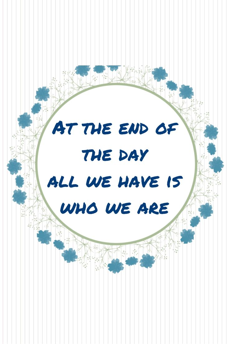 At the end of the day all we have is who we are