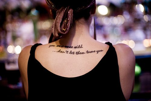 """You were once wild. Don't let them tame you."" Tattoo idea..."