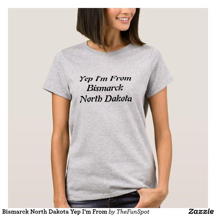 Bismarck north dakota yep im from tshirt