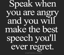 Speak when you are angry and you will make the best speech you'll ever regret.