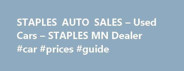 STAPLES AUTO SALES – Used Cars – STAPLES MN Dealer #car #prices #guide http://cars.remmont.com/staples-auto-sales-used-cars-staples-mn-dealer-car-prices-guide/  #used autos for sale # STAPLES AUTO SALES – STAPLES MN, 56479 Staples Auto Sales is a dealer that offers for sale a variety of pre-owned cars, SUV's, and vans. Located at 101 2ND AVE NW Staples Minnesota. Staples Auto Sales serves Staples, Motley, Pillager, Hewitt, Aldrich, Verndale, Wadena, Bluffton, Brainerd, Browerville, and the…
