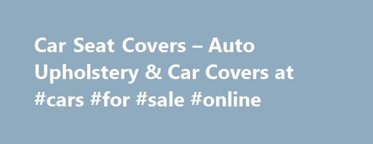 Car Seat Covers – Auto Upholstery & Car Covers at #cars #for #sale #online http://philippines.remmont.com/car-seat-covers-auto-upholstery-car-covers-at-cars-for-sale-online/  #seat covers for cars # Car Seat Covers: Auto Upholstery & Car Covers Seat Covers, Protection, Upholstery Cushions from JC Whitney s extensive collection help protect and customize your vehicle s interior. They are extremely affordable and are available in a variety of fabrics, colors and patterns to match your vehicle…