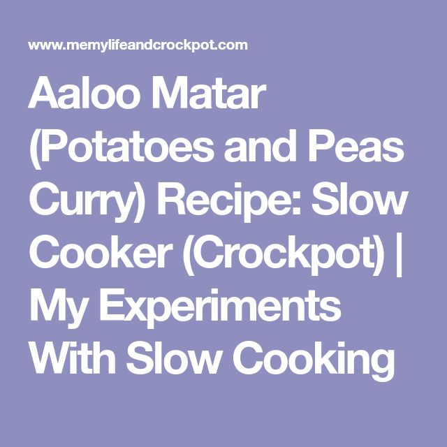 Aaloo Matar (Potatoes and Peas Curry) Recipe: Slow Cooker (Crockpot)   My Experiments With Slow Cooking