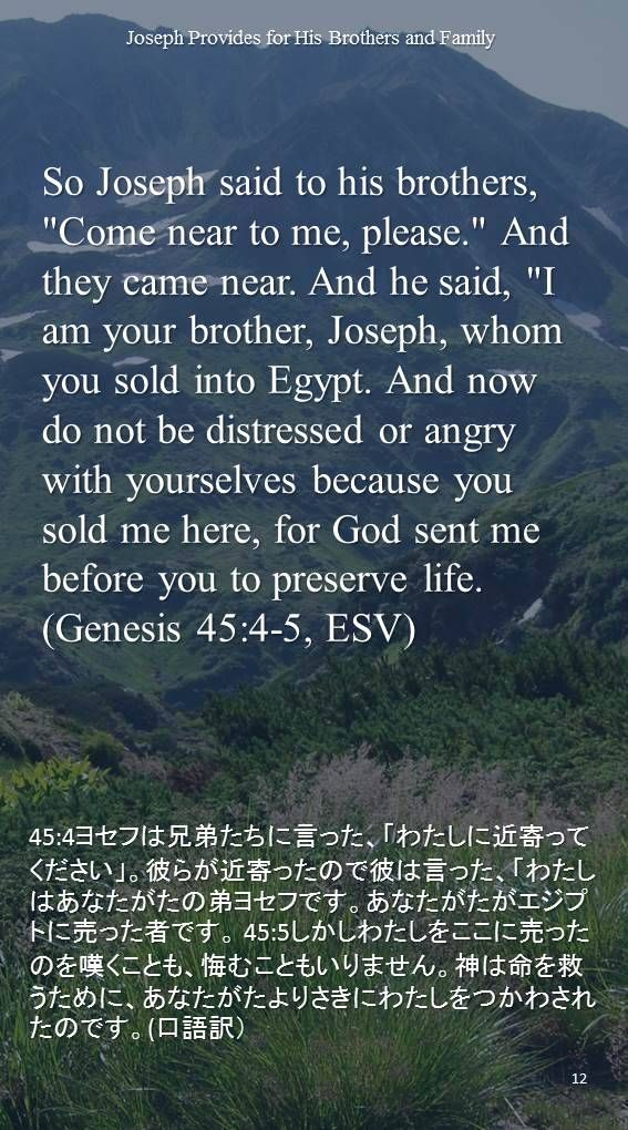 "So Joseph said to his brothers, ""Come near to me, please."" And they came near. And he said, ""I am your brother, Joseph, whom you sold into Egypt. And now do not be distressed or angry with yourselves because you sold me here, for God sent me before you to preserve life.(Genesis 45:4-5, ESV)45:4ヨセフは兄弟たちに言った、「わたしに近寄ってください」。彼らが近寄ったので彼は言った、「わたしはあなたがたの弟ヨセフです。あなたがたがエジプトに売った者です。 45:5しかしわたしをここに売ったのを嘆くことも、悔むこともいりません。神は命を救うために、あなたがたよりさきにわたしをつかわされたのです。(口語訳)"