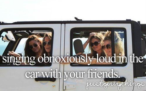 singing obnoxiously loud in the car with your friends