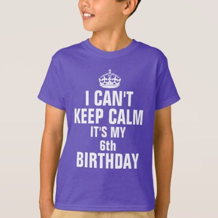 I can't keep calm it's my 6th birthday T-Shirt - tap to personalize and get yours