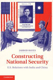 Constructing national security : U.S. relations with India and China / Jarrod Hayes. -- New York : Cambridge University Press, 2013.