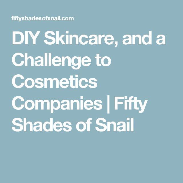 DIY Skincare, and a Challenge to Cosmetics Companies | Fifty Shades of Snail