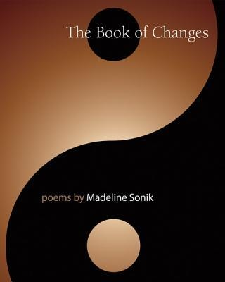The Book of Changes: Poems by Madeline Sonik: Sonik creates poetry through the contemplation and inspiration of the symbols encountered in the ancient oracular Chinese text, the I Ching (The Book of Changes). The interplay of concept and image of the I Ching as well as the non-causal world view it implicates, presents a unique place of poetic inquiry.  Sonik projects into the hexagrams a personal experience of womanhood, where autobiographical elements dialogue with proverbial wisdom. $18.95