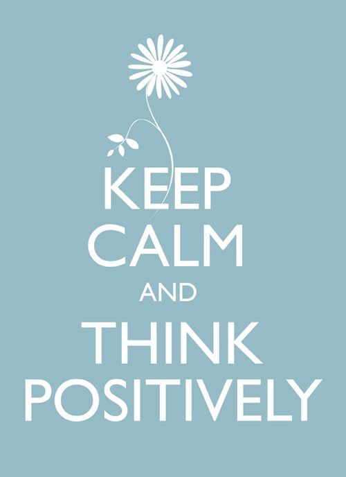 Keep calm and think positively.