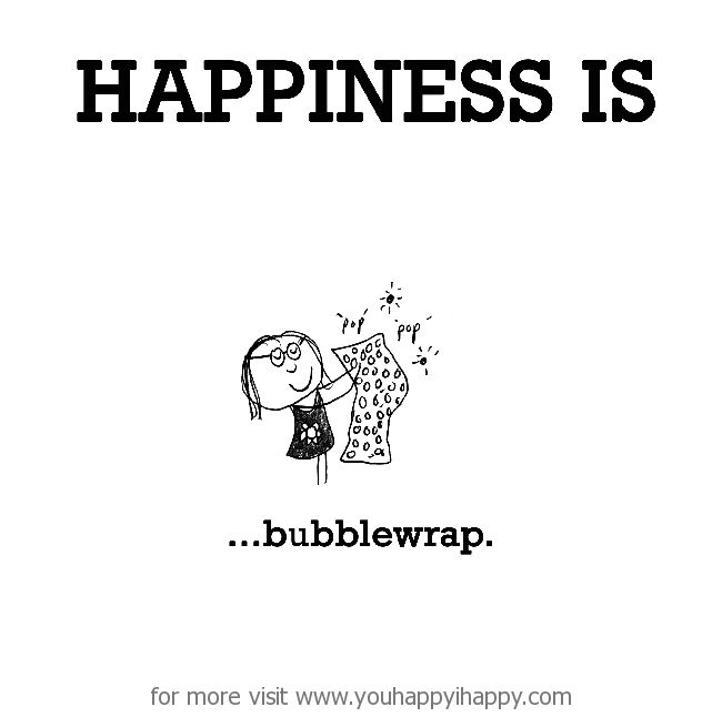 Happiness is, bubblewrap. - You Happy, I Happy