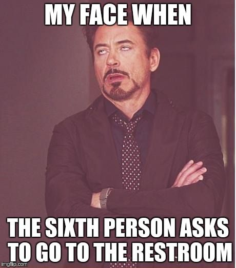 Face You Make Robert Downey Jr Meme | MY FACE WHEN THE SIXTH PERSON ASKS TO GO TO THE RESTROOM | image tagged in memes,face you make robert downey jr | made w/ Imgflip meme maker