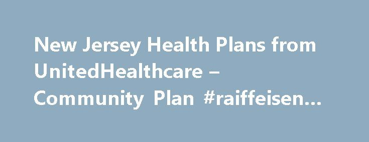 New Jersey Health Plans from UnitedHealthcare – Community Plan #raiffeisen #bank http://insurance.remmont.com/new-jersey-health-plans-from-unitedhealthcare-community-plan-raiffeisen-bank/  #nj health insurance # Call us to learn more: Disclaimer Information Looking for the federal government's Medicaid website? Look here at Medicaid.gov . UnitedHealthcare Dual Complete Plans Plans are insured through UnitedHealthcare Insurance Company or one of its affiliated companies, a Medicare Advantage…