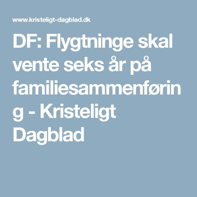 DF: Flygtninge skal vente seks år på familiesammenføring - Kristeligt Dagblad