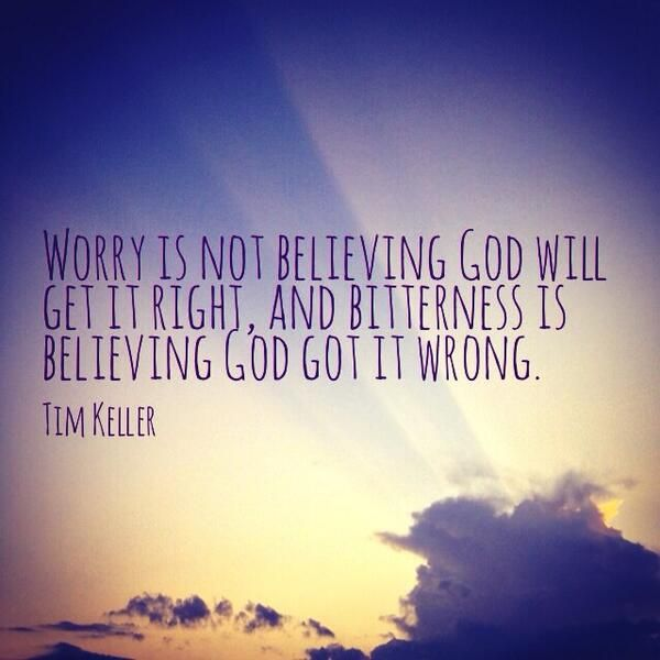 Worry is not believing God will get it right, and bitterness is believing God got it wrong. ~ Tim Keller