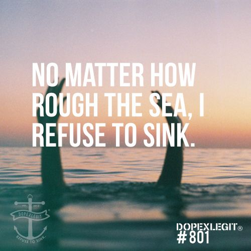 No matter how rough the sea, I refuse to sink.