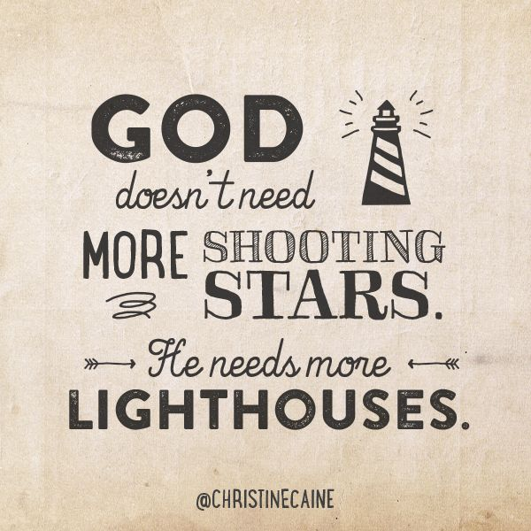 God doesn't need more shooting stars. He needs more lighthouses.