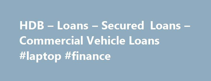 HDB – Loans – Secured Loans – Commercial Vehicle Loans #laptop #finance http://finance.nef2.com/hdb-loans-secured-loans-commercial-vehicle-loans-laptop-finance/  #commercial vehicle finance # Commercial Vehicle Loans At HDB Financial Services, we understand our customers requirements and provide Commercial Vehicle loans which help him grow his business. Our loan process is simple and hassle free. Our plans are easy to understand minus any hidden costs. We provide finance to a broad spectrum…
