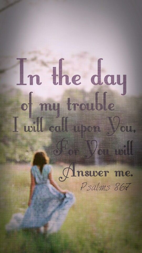 In the day of my trouble I will call upon You, for You will answer me. Psalms 86:7
