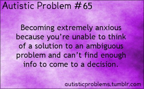Autistic Problem 65: Becoming extremely anxious because you're unable to think of a solution to an ambiguous problem and can't find enough i...