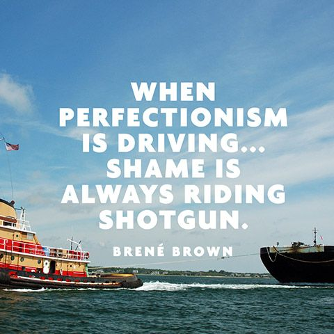 """When perfectionism is driving... Shame is always riding shotgun."" — Brené Brown"