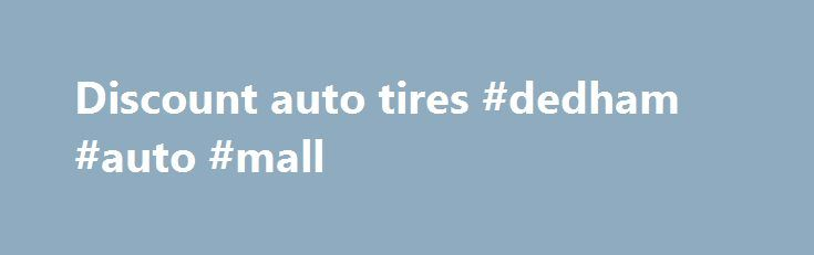 Discount auto tires #dedham #auto #mall http://sweden.remmont.com/discount-auto-tires-dedham-auto-mall/  #discount auto tires # Trusted Service. We ship tires. We install. Install used tires locally. Used Tire Categories Welcome to BayTires If you live, work, shop or play in Los Angeles or San Francisco, you spend a lot of time in your car, truck, or SUV—more so than most Americans. Traffic can get quite congested, as there are millions of people all trying to get somewhere on a limited…