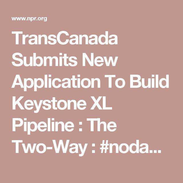 TransCanada Submits New Application To Build Keystone XL Pipeline : The Two-Way : #nodapl #nokxl