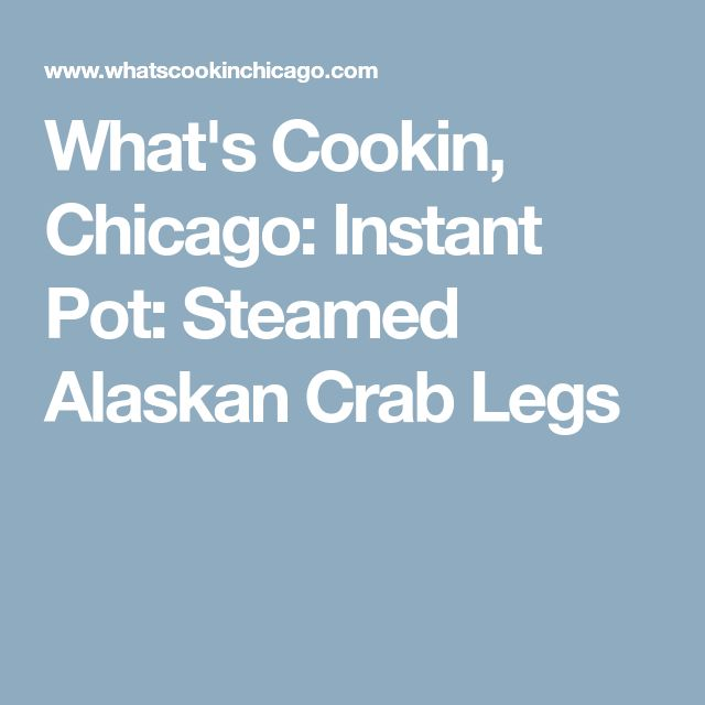What's Cookin, Chicago: Instant Pot: Steamed Alaskan Crab Legs