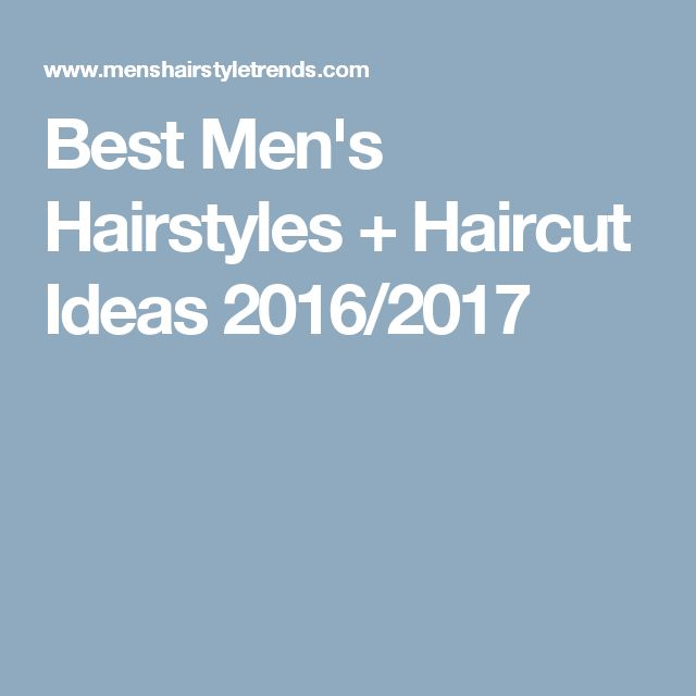 Best Men's Hairstyles + Haircut Ideas 2016/2017