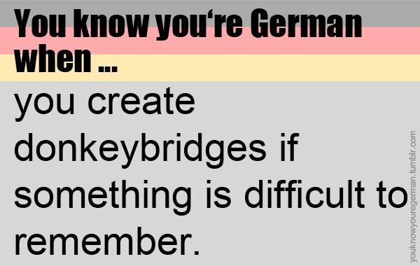 Du weißt, dass du Deutsch bist, wenn du dir Eselsbrücken baust, falls du dir irgendetwas nicht leicht merken kannst.