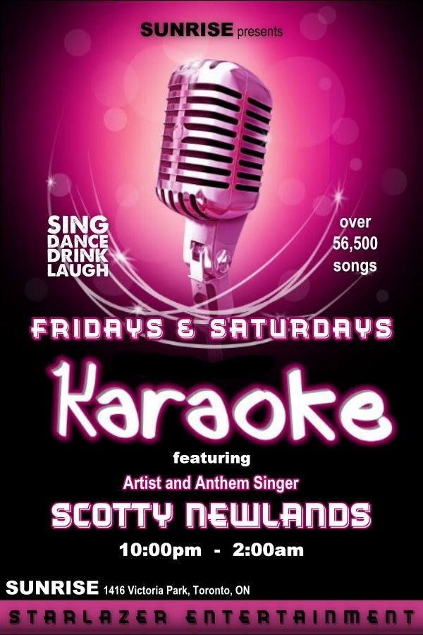 Friday & Saturday Night Karaoke with Starlazer Karaoke Sunrise Restaurant Bar & Grill 1416 Victoria Park Ave. 10:00pm - 2:00am hosted by Artist and Anthem Singer Scotty Newlands Come on out and share a perfect night with one of Toronto's Finest. Now offering over 57,500 up to date songs. check out our online songbooks 24/7 www.songbookslive.com/starlazerkaraoke Good Fun with Good Friends. The Perfect Place with Amazing Staff... Hope to see you all Tonight at Sunrise Bar
