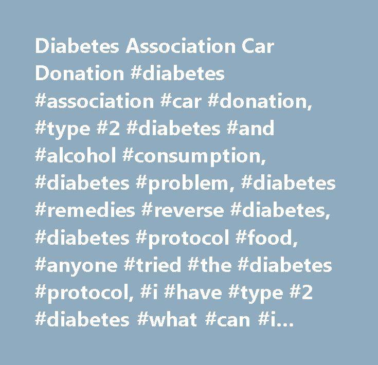 Diabetes Association Car Donation #diabetes #association #car #donation, #type #2 #diabetes #and #alcohol #consumption, #diabetes #problem, #diabetes #remedies #reverse #diabetes, #diabetes #protocol #food, #anyone #tried #the #diabetes #protocol, #i #have #type #2 #diabetes #what #can #i #eat, #diabetes #protocol #ebook…