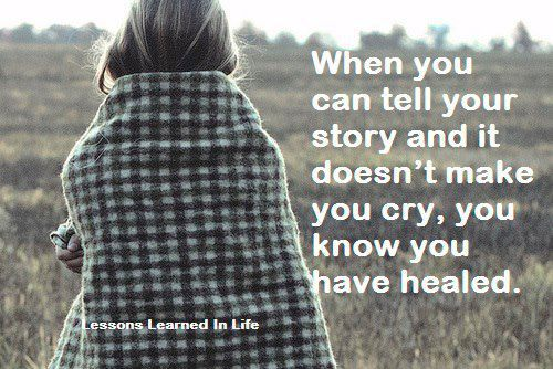 Couldn't be more true.... Everyone should be able to tell a story (EVENTUALLY) and not cry. It shows strength and the ability to recover!