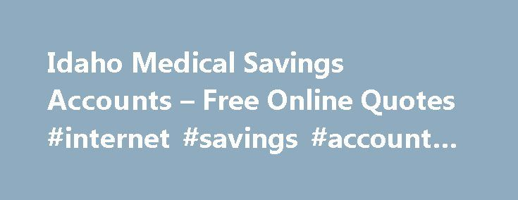 Idaho Medical Savings Accounts – Free Online Quotes #internet #savings #account #rates http://savings.nef2.com/idaho-medical-savings-accounts-free-online-quotes-internet-savings-account-rates/  idaho medical savings accounts Insurance Recording Studio will secure your studio and its equipment as a good protection that remains for a long period of time. idaho medical savings accounts A lawyer can help you get the good benefits that your beloved has left for you covering his / her life. idaho…