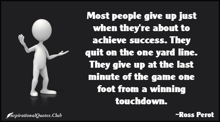 Most people give up just when they're about to achieve success. They quit on the one yard line. They give up at the last minute of the game one foot from a winning touchdown