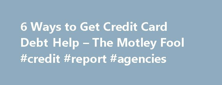 6 Ways to Get Credit Card Debt Help – The Motley Fool #credit #report #agencies http://credits.remmont.com/6-ways-to-get-credit-card-debt-help-the-motley-fool-credit-report-agencies/  #best place to get free credit score # 6 Ways to Get Credit Card Debt Help You re fed up with being in credit card debt, and you re ready to do something about it. Where can you find the…  Read moreThe post 6 Ways to Get Credit Card Debt Help – The Motley Fool #credit #report #agencies appeared first on…