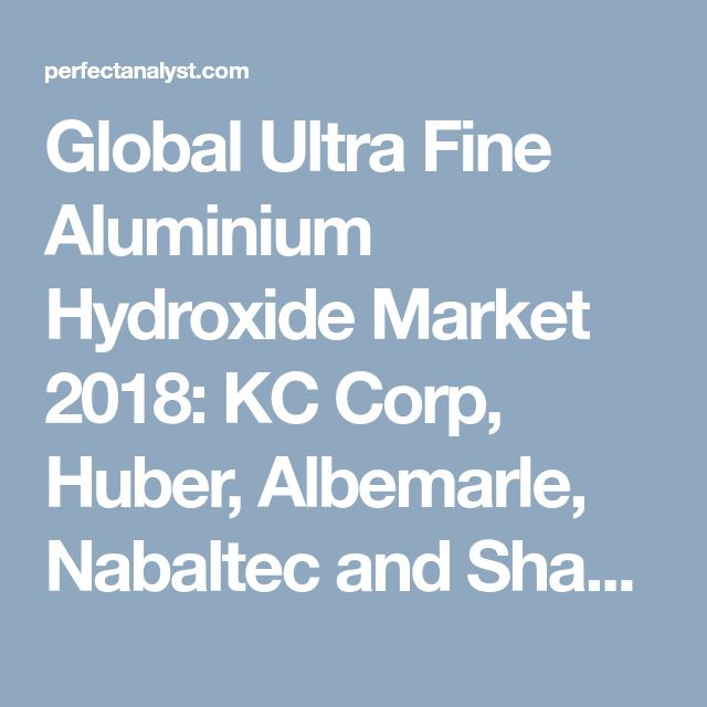 Global Ultra Fine Aluminium Hydroxide Market 2018: KC Corp, Huber, Albemarle, Nabaltec and Shandong Aluminium | Perfect Analyst