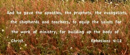 """Ephesians 4:11-12 - """"So Christ himself gave the apostles, the prophets, the evangelists, the pastors and teachers, to equip the saints for the work of ministry, for building up the body of Christ"""""""