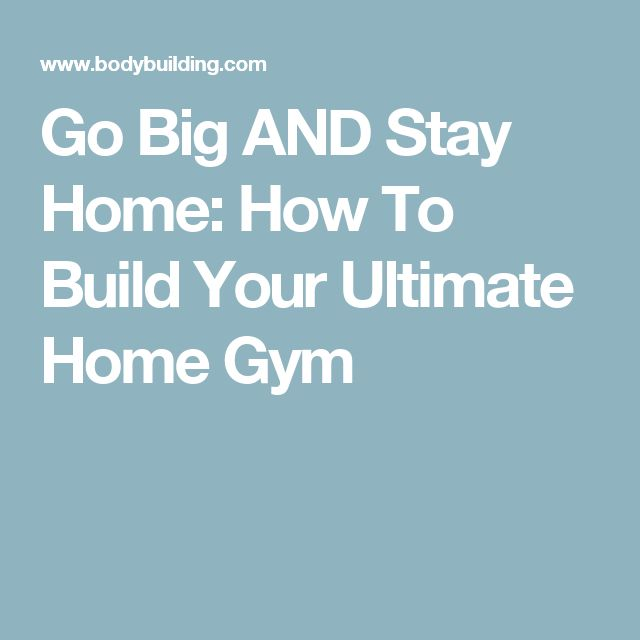 Go Big AND Stay Home: How To Build Your Ultimate Home Gym