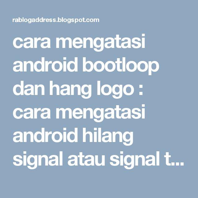 cara mengatasi android bootloop dan hang logo : cara mengatasi android hilang signal atau signal t...