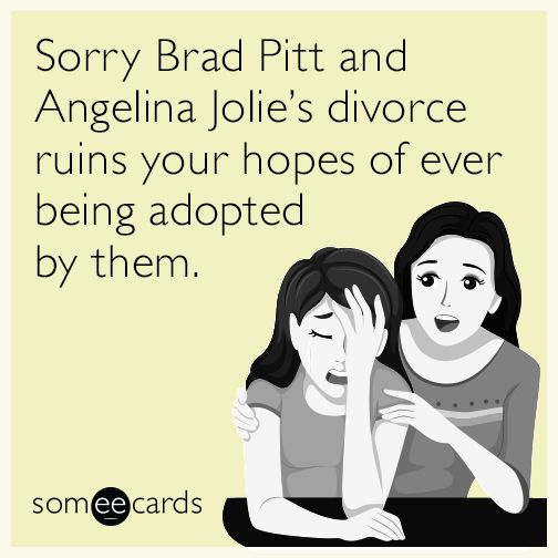 Sorry Brad Pitt and Angelina Jolie's divorce ruins your hopes of ever being adopted by them. | Celebrities Ecard