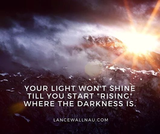 """""""Your light wont shine til you start """"rising"""" where the darkness is!"""" -Lance Wallnau"""