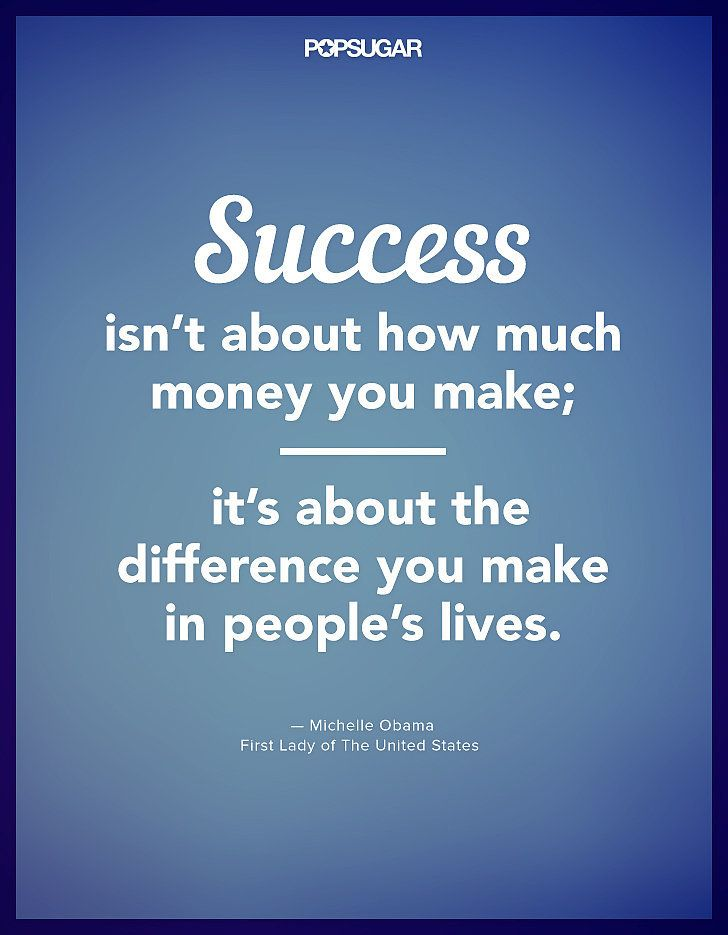 "Success isn't about how much money you make; it's about the difference you make in people's lives."" — Michelle Obama"