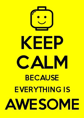 KEEP CALM BECAUSE EVERYTHING IS AWESOME - This song will be stuck in my head forever. @Serene C